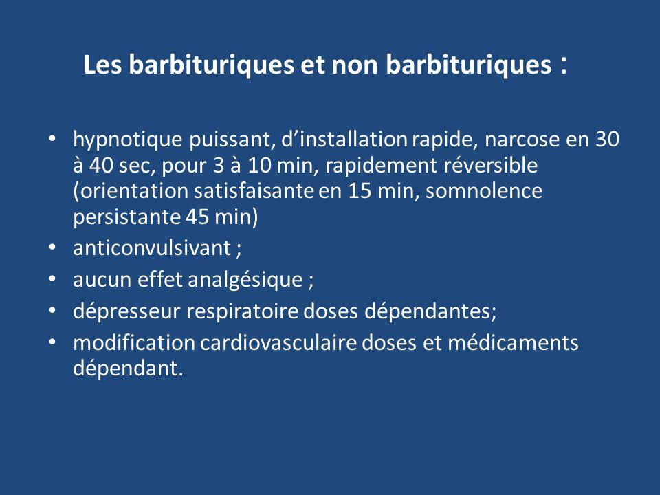 Les barbituriques et non barbituriques : hypnotique puissant, dinstallation rapide, narcose en 30 à 40 sec, pour 3 à 10 min, rapidement réversible (orientation satisfaisante en 15 min, somnolence persistante 45 min) anticonvulsivant ; aucun effet analgésique ; dépresseur respiratoire doses dépendantes; modification cardiovasculaire doses et médicaments dépendant.