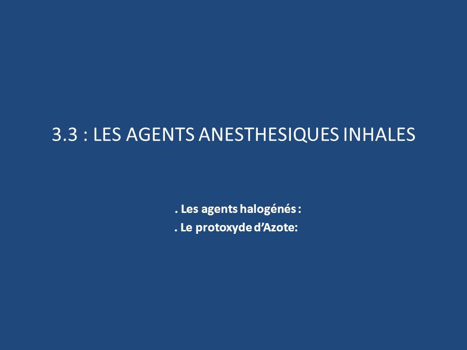 3.3 : LES AGENTS ANESTHESIQUES INHALES. Les agents halogénés :. Le protoxyde dAzote: