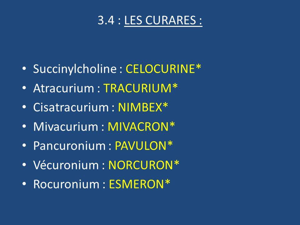 3.4 : LES CURARES : Succinylcholine : CELOCURINE* Atracurium : TRACURIUM* Cisatracurium : NIMBEX* Mivacurium : MIVACRON* Pancuronium : PAVULON* Vécuronium : NORCURON* Rocuronium : ESMERON*