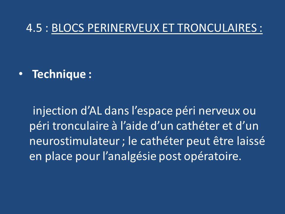 4.5 : BLOCS PERINERVEUX ET TRONCULAIRES : Technique : injection dAL dans lespace péri nerveux ou péri tronculaire à laide dun cathéter et dun neurostimulateur ; le cathéter peut être laissé en place pour lanalgésie post opératoire.