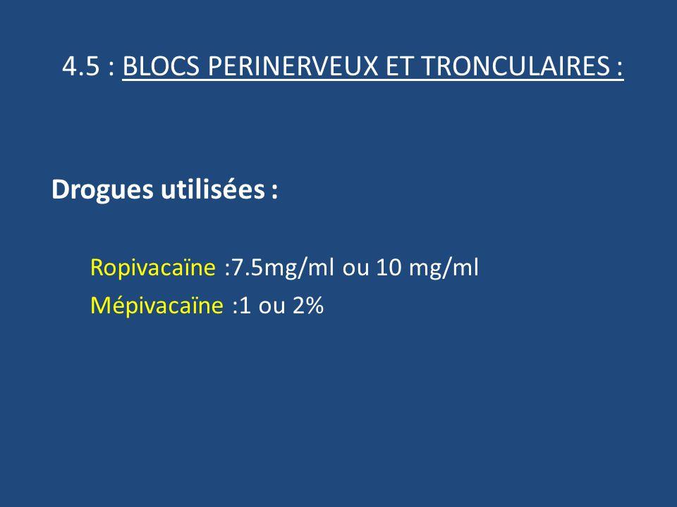 4.5 : BLOCS PERINERVEUX ET TRONCULAIRES : Drogues utilisées : Ropivacaïne :7.5mg/ml ou 10 mg/ml Mépivacaïne :1 ou 2%