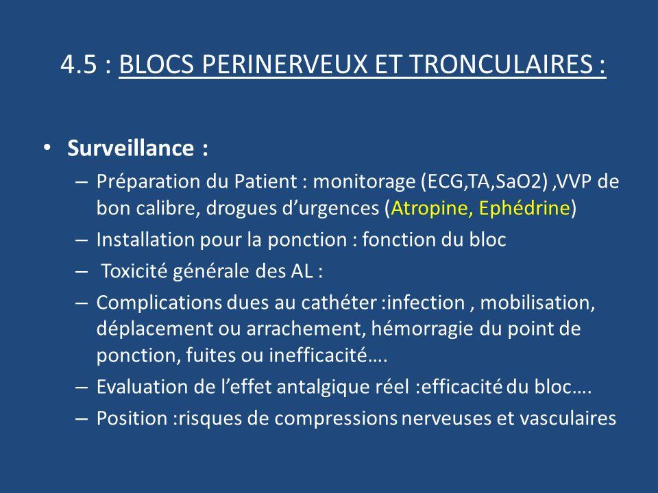 4.5 : BLOCS PERINERVEUX ET TRONCULAIRES : Surveillance : – Préparation du Patient : monitorage (ECG,TA,SaO2),VVP de bon calibre, drogues durgences (Atropine, Ephédrine) – Installation pour la ponction : fonction du bloc – Toxicité générale des AL : – Complications dues au cathéter :infection, mobilisation, déplacement ou arrachement, hémorragie du point de ponction, fuites ou inefficacité….