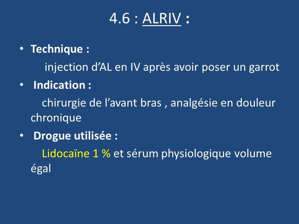 4.6 : ALRIV : Technique : injection dAL en IV après avoir poser un garrot Indication : chirurgie de lavant bras, analgésie en douleur chronique Drogue utilisée : Lidocaïne 1 % et sérum physiologique volume égal