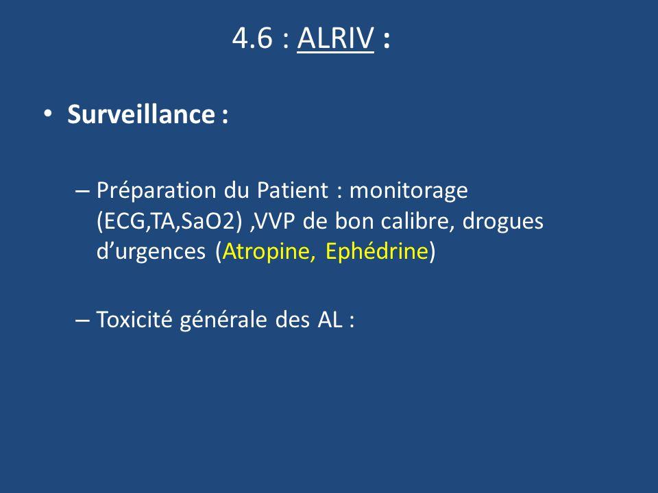 4.6 : ALRIV : Surveillance : – Préparation du Patient : monitorage (ECG,TA,SaO2),VVP de bon calibre, drogues durgences (Atropine, Ephédrine) – Toxicité générale des AL :