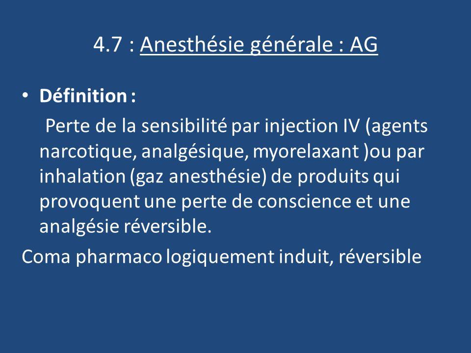 4.7 : Anesthésie générale : AG Définition : Perte de la sensibilité par injection IV (agents narcotique, analgésique, myorelaxant )ou par inhalation (gaz anesthésie) de produits qui provoquent une perte de conscience et une analgésie réversible.