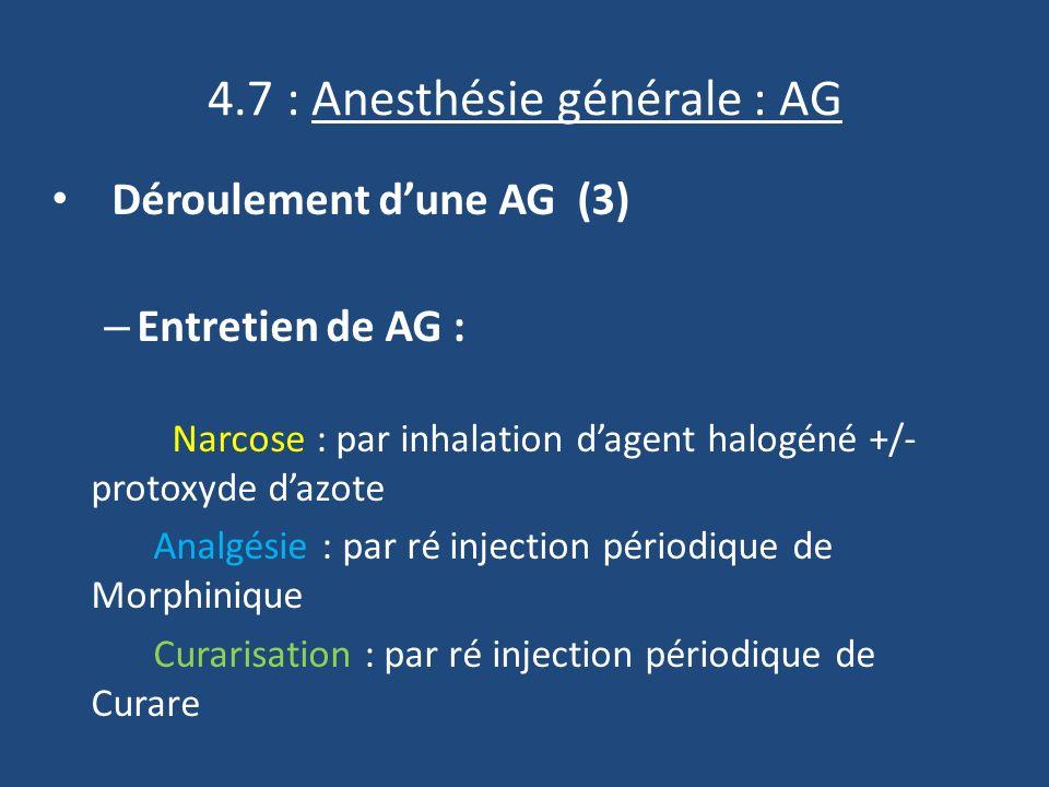 4.7 : Anesthésie générale : AG Déroulement dune AG (3) – Entretien de AG : Narcose : par inhalation dagent halogéné +/- protoxyde dazote Analgésie : par ré injection périodique de Morphinique Curarisation : par ré injection périodique de Curare