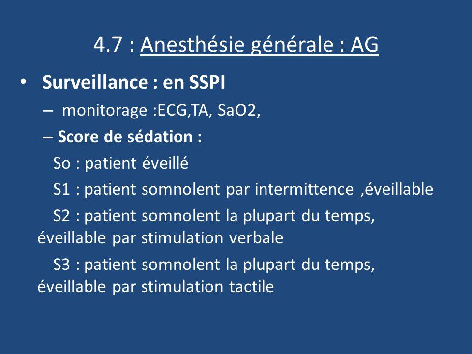 4.7 : Anesthésie générale : AG Surveillance : en SSPI – monitorage :ECG,TA, SaO2, – Score de sédation : So : patient éveillé S1 : patient somnolent par intermittence,éveillable S2 : patient somnolent la plupart du temps, éveillable par stimulation verbale S3 : patient somnolent la plupart du temps, éveillable par stimulation tactile