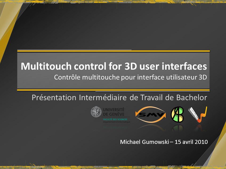 Multitouch control for 3D user interfaces Contrôle multitouche pour interface utilisateur 3D Présentation Intermédiaire de Travail de Bachelor Michael Gumowski – 15 avril 2010