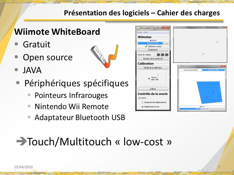 Présentation des logiciels – Cahier des charges 15/04/20107 Wiimote WhiteBoard Gratuit Open source JAVA Périphériques spécifiques Pointeurs Infrarouges Nintendo Wii Remote Adaptateur Bluetooth USB Touch/Multitouch « low-cost »