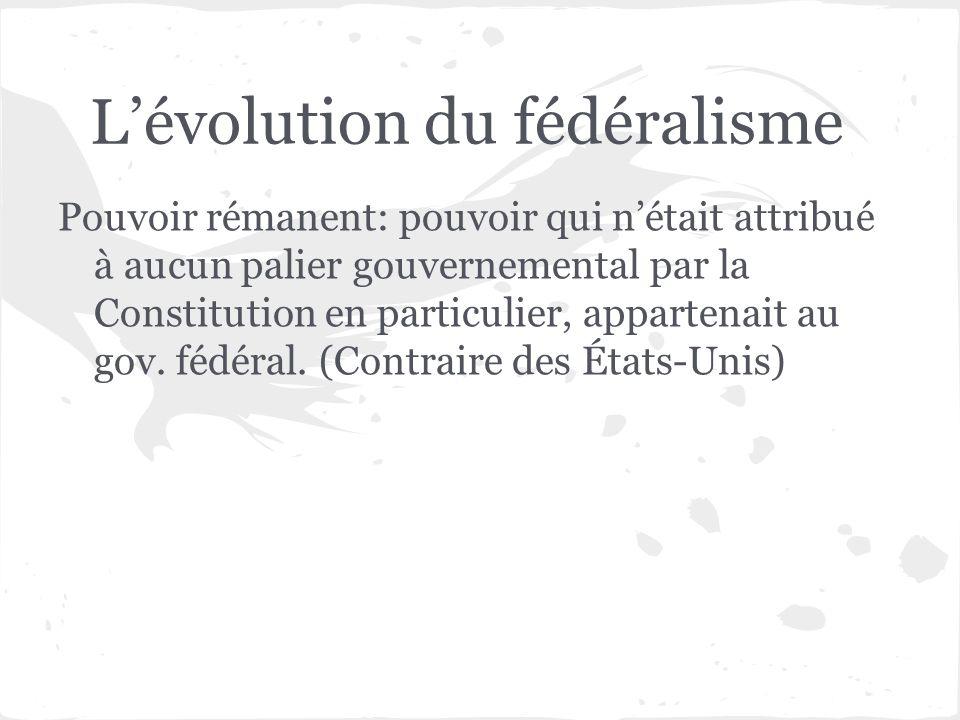 Lévolution du fédéralisme Pouvoir rémanent: pouvoir qui nétait attribué à aucun palier gouvernemental par la Constitution en particulier, appartenait