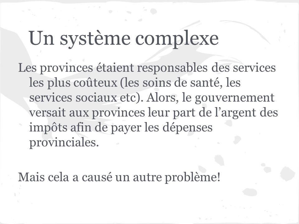 Un système complexe Les provinces étaient responsables des services les plus coûteux (les soins de santé, les services sociaux etc). Alors, le gouvern