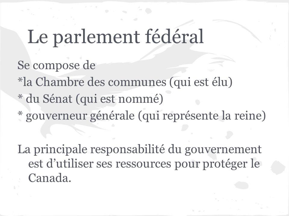 Le parlement fédéral Se compose de *la Chambre des communes (qui est élu) * du Sénat (qui est nommé) * gouverneur générale (qui représente la reine) L