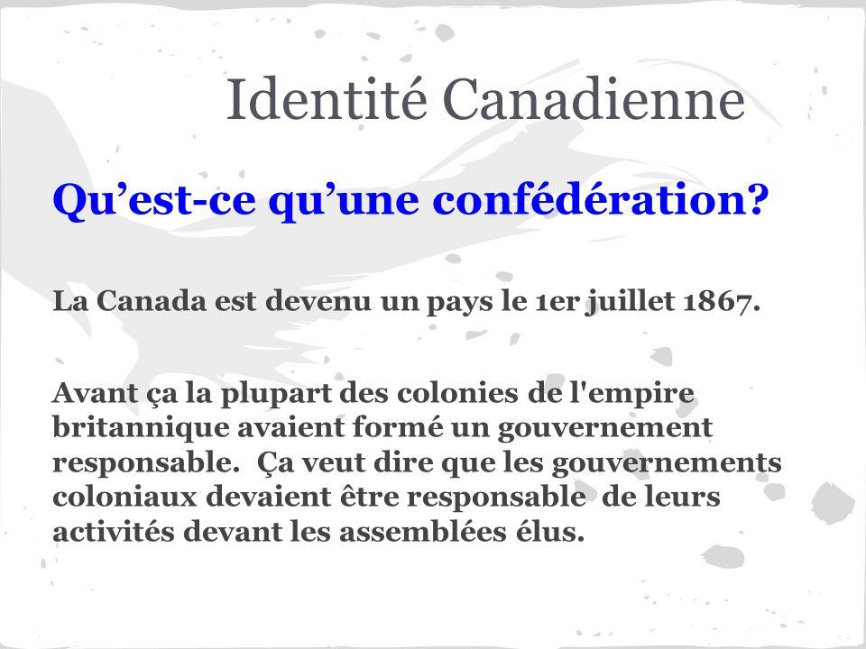 Identité Canadienne Quest-ce quune confédération? La Canada est devenu un pays le 1er juillet 1867. Avant ça la plupart des colonies de l'empire brita