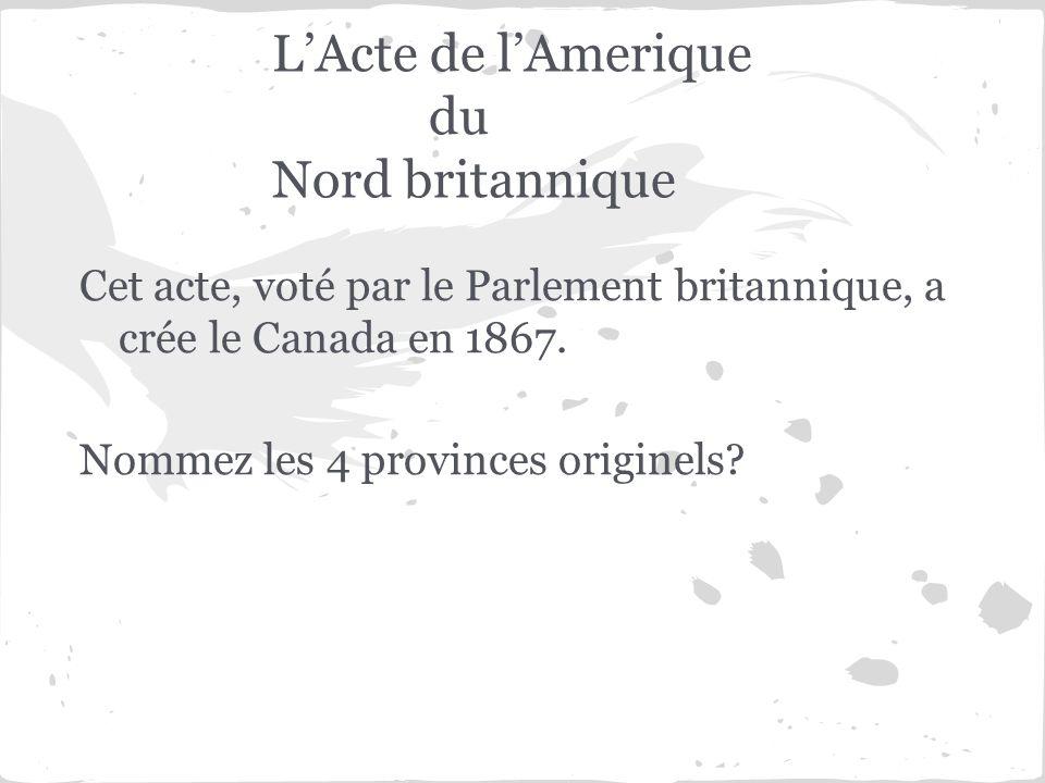 LActe de lAmerique du Nord britannique Cet acte, voté par le Parlement britannique, a crée le Canada en 1867. Nommez les 4 provinces originels?
