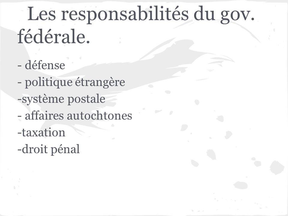 Les responsabilités du gov. fédérale. - défense - politique étrangère -système postale - affaires autochtones -taxation -droit pénal