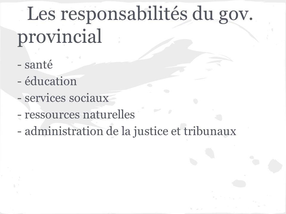 Les responsabilités du gov. provincial - santé - éducation - services sociaux - ressources naturelles - administration de la justice et tribunaux