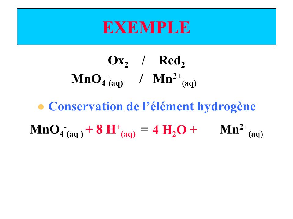 EXEMPLE Ox 2 / Red 2 Conservation de lélément hydrogène MnO 4 - (aq) / Mn 2+ (aq) MnO 4 - (aq ) = Mn 2+ (aq) 4 H 2 O + + 8 H + (aq)