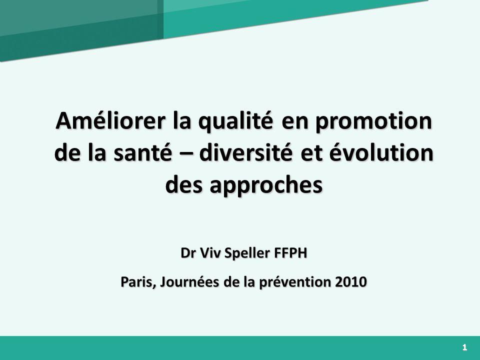 1 Améliorer la qualité en promotion de la santé – diversité et évolution des approches Dr Viv Speller FFPH Paris, Journées de la prévention 2010