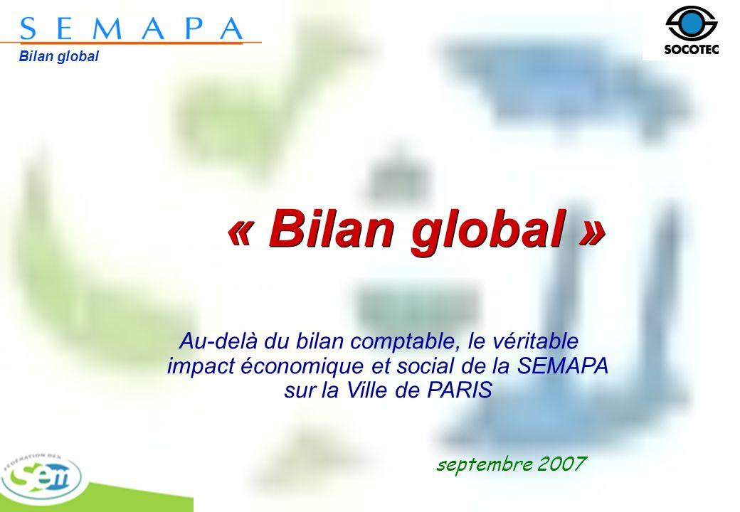 Bilan global « Bilan global » septembre 2007 Au-delà du bilan comptable, le véritable impact économique et social de la SEMAPA sur la Ville de PARIS