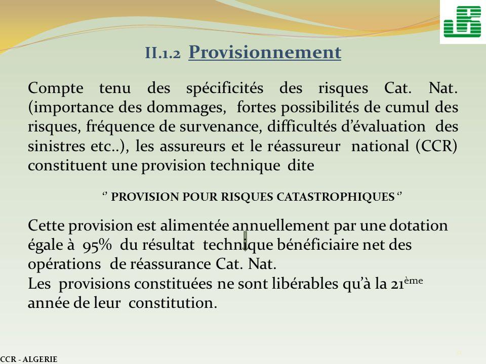 CCR - ALGERIE 11 II.1.2 Provisionnement Compte tenu des spécificités des risques Cat. Nat. (importance des dommages, fortes possibilités de cumul des
