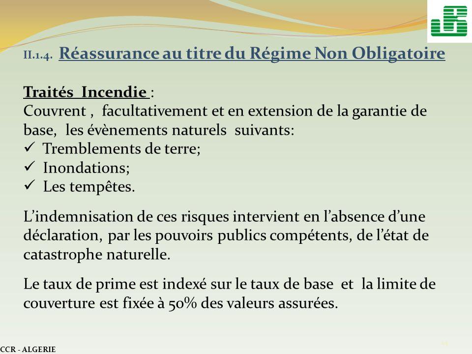 CCR - ALGERIE 14 II.1.4. Réassurance au titre du Régime Non Obligatoire Traités Incendie : Couvrent, facultativement et en extension de la garantie de