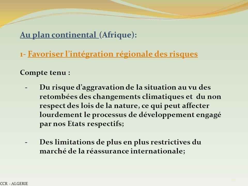 CCR - ALGERIE 21 Au plan continental (Afrique): 1- Favoriser lintégration régionale des risques Compte tenu : -Du risque daggravation de la situation