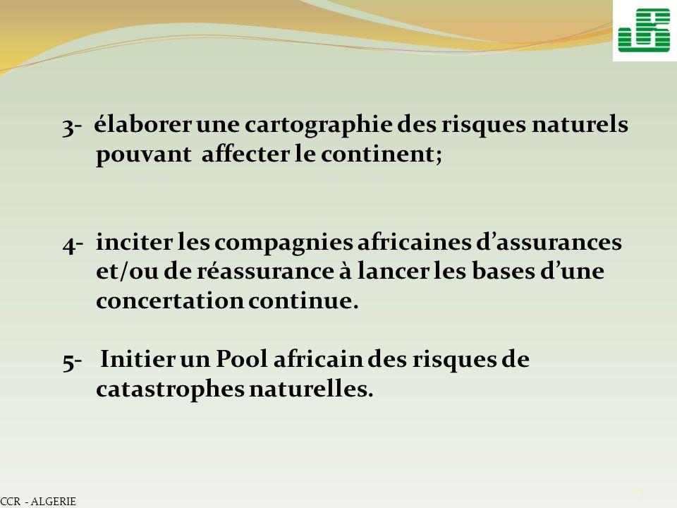 CCR - ALGERIE 25 3- élaborer une cartographie des risques naturels pouvant affecter le continent; 4- inciter les compagnies africaines dassurances et/