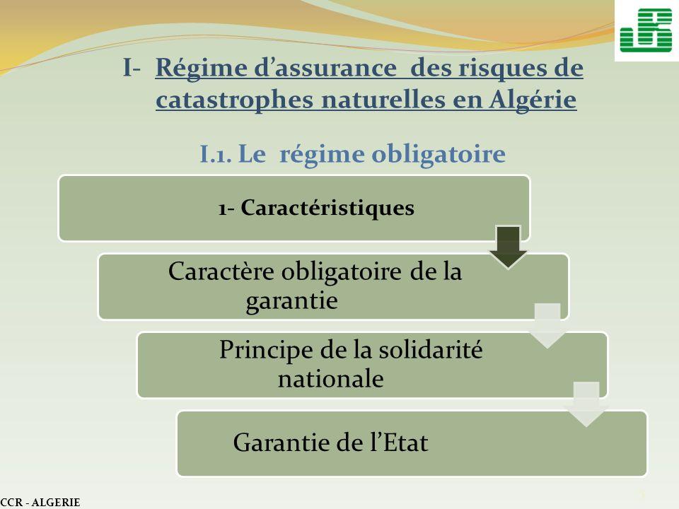 I- Régime dassurance des risques de catastrophes naturelles en Algérie I.1. Le régime obligatoire CCR - ALGERIE 5 1- Caractéristiques Caractère obliga