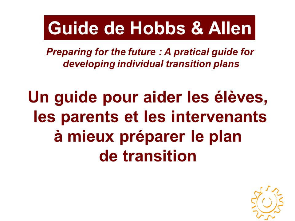 Guide de Hobbs & Allen Un guide pour aider les élèves, les parents et les intervenants à mieux préparer le plan de transition Preparing for the future : A pratical guide for developing individual transition plans