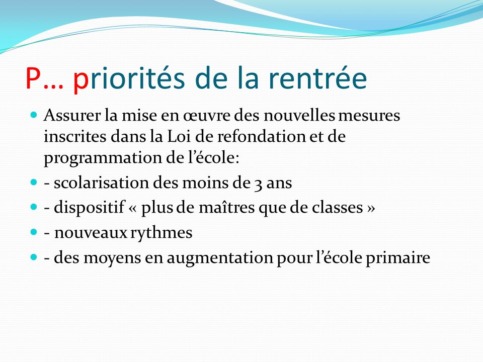 P… priorités de la rentrée Assurer la mise en œuvre des nouvelles mesures inscrites dans la Loi de refondation et de programmation de lécole: - scolar
