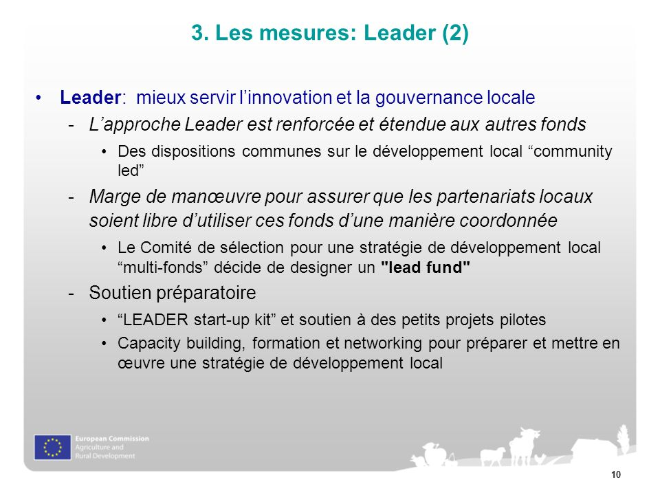 10 Leader: mieux servir linnovation et la gouvernance locale -Lapproche Leader est renforcée et étendue aux autres fonds Des dispositions communes sur