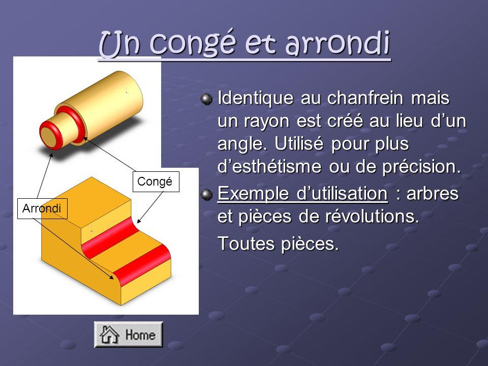 Identique au chanfrein mais un rayon est créé au lieu dun angle. Utilisé pour plus desthétisme ou de précision. Exemple dutilisation : arbres et pièce