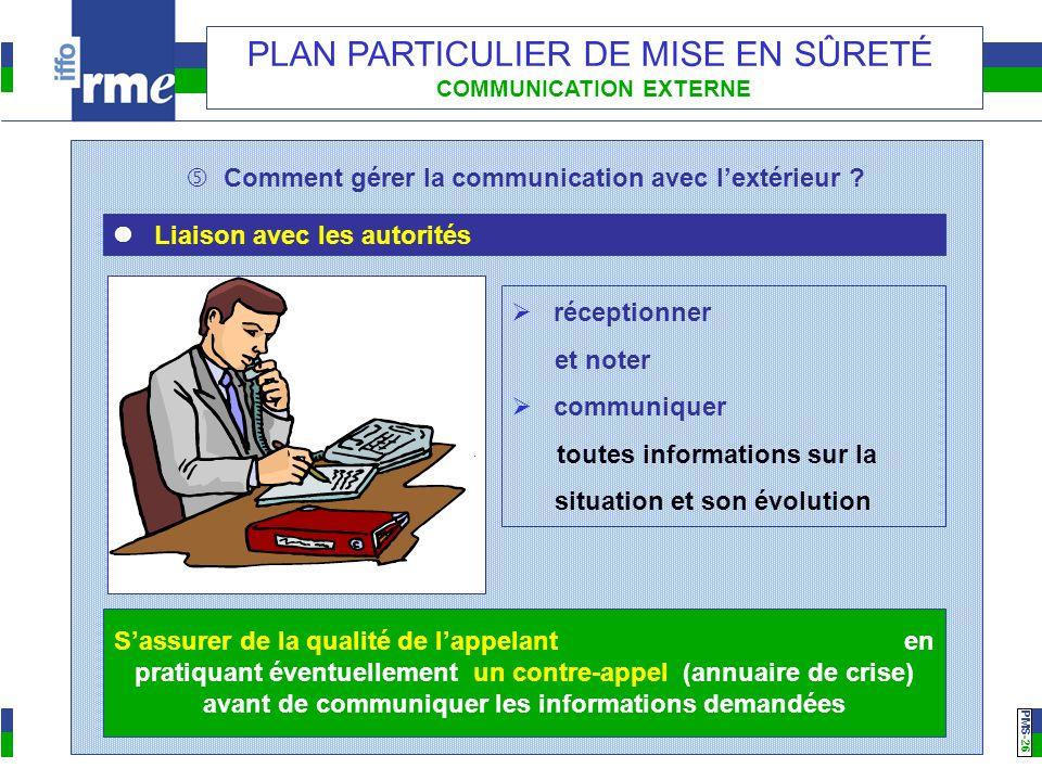 PMS -26 PLAN PARTICULIER DE MISE EN SÛRETÉ COMMUNICATION EXTERNE Comment gérer la communication avec lextérieur ? Liaison avec les autorités réception