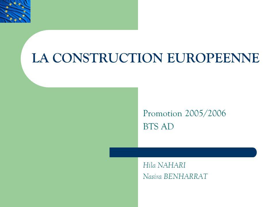 LA CONSTRUCTION EUROPEENNE Promotion 2005/2006 BTS AD Hila NAHARI Nasira BENHARRAT