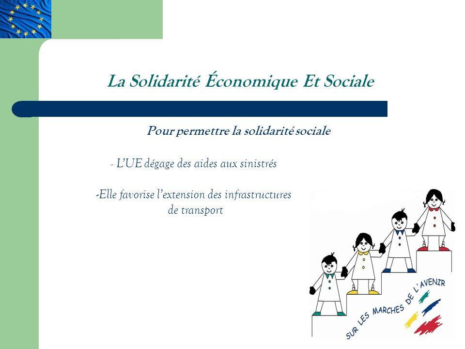 La Solidarité Économique Et Sociale Pour permettre la solidarité sociale - LUE dégage des aides aux sinistrés - Elle favorise lextension des infrastructures de transport