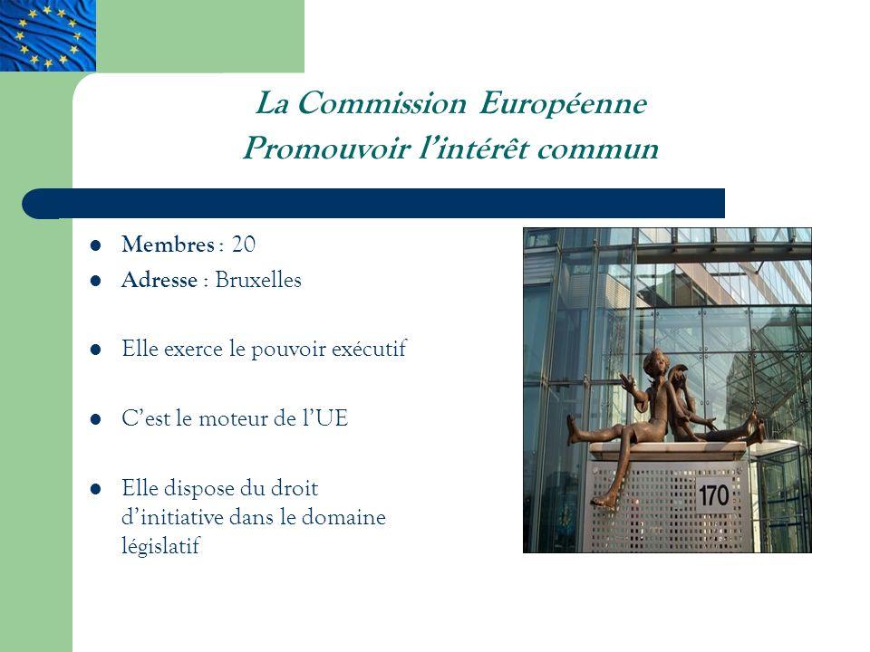 La Commission Européenne Promouvoir lintérêt commun Membres : 20 Adresse : Bruxelles Elle exerce le pouvoir exécutif Cest le moteur de lUE Elle dispose du droit dinitiative dans le domaine législatif