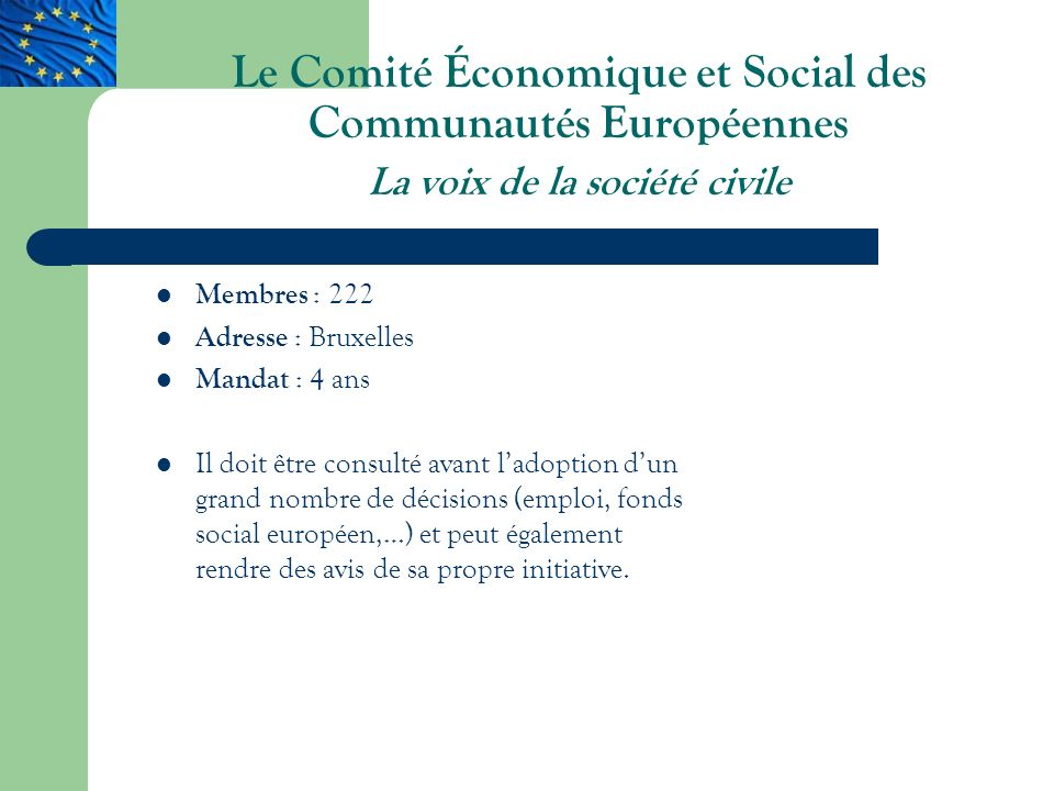 Le Comité Économique et Social des Communautés Européennes La voix de la société civile Membres : 222 Adresse : Bruxelles Mandat : 4 ans Il doit être consulté avant ladoption dun grand nombre de décisions (emploi, fonds social européen,…) et peut également rendre des avis de sa propre initiative.