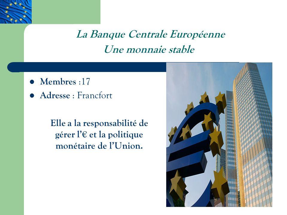 L a Banque Centrale Européenne Une monnaie stable Membres :17 Adresse : Francfort Elle a la responsabilité de gérer l et la politique monétaire de lUnion.