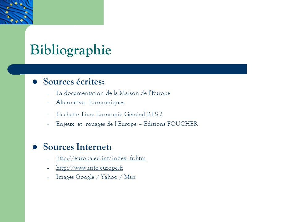 Bibliographie Sources écrites: – La documentation de la Maison de lEurope – Alternatives Économiques – Hachette Livre Économie Général BTS 2 – Enjeux et rouages de lEurope – Éditions FOUCHER Sources Internet: – http://europa.eu.int/index_fr.htm http://europa.eu.int/index_fr.htm – http://www.info-europe.fr http://www.info-europe.fr – Images Google / Yahoo / Msn