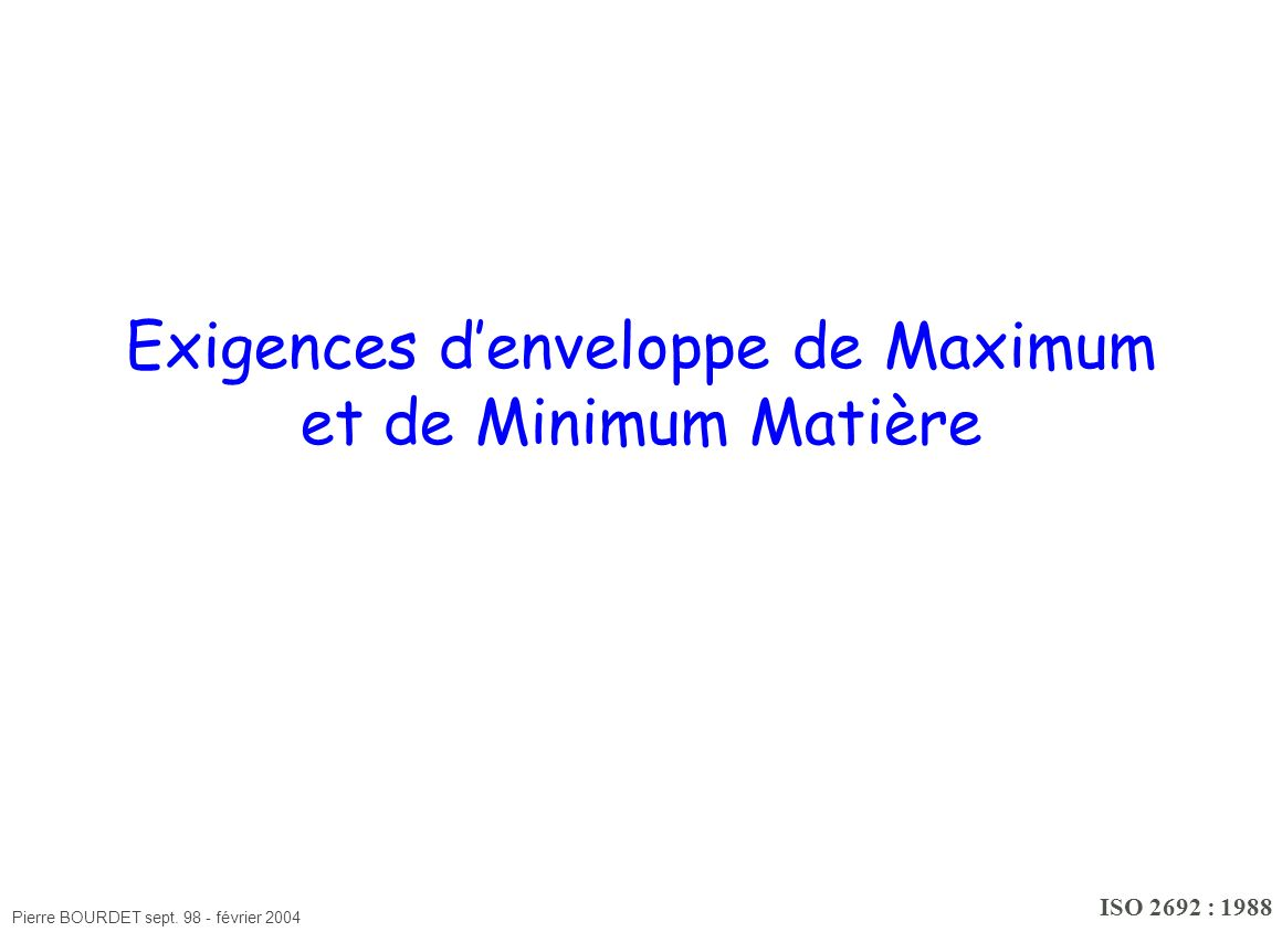 Pierre BOURDET sept. 98 - février 2004 Exigences denveloppe de Maximum et de Minimum Matière ISO 2692 : 1988