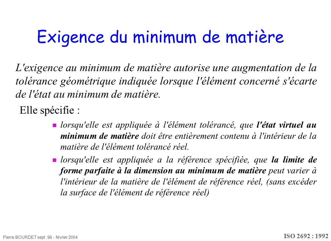 Pierre BOURDET sept. 98 - février 2004 Exigence du minimum de matière L'exigence au minimum de matière autorise une augmentation de la tolérance géomé