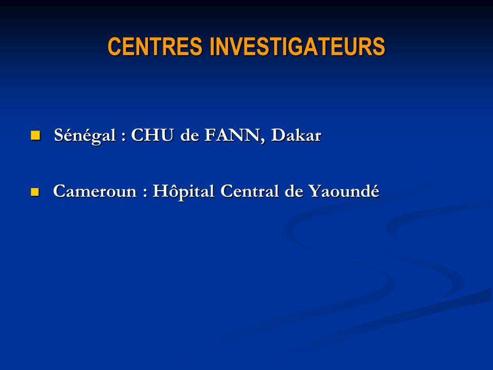 CENTRES INVESTIGATEURS Sénégal : CHU de FANN, Dakar Sénégal : CHU de FANN, Dakar Cameroun : Hôpital Central de Yaoundé Cameroun : Hôpital Central de Y