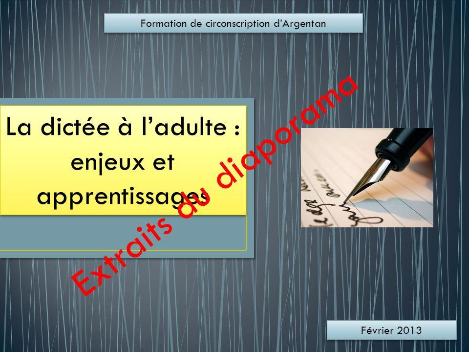 La dictée à ladulte : enjeux et apprentissages Formation de circonscription dArgentan Février 2013 Extraits du diaporama