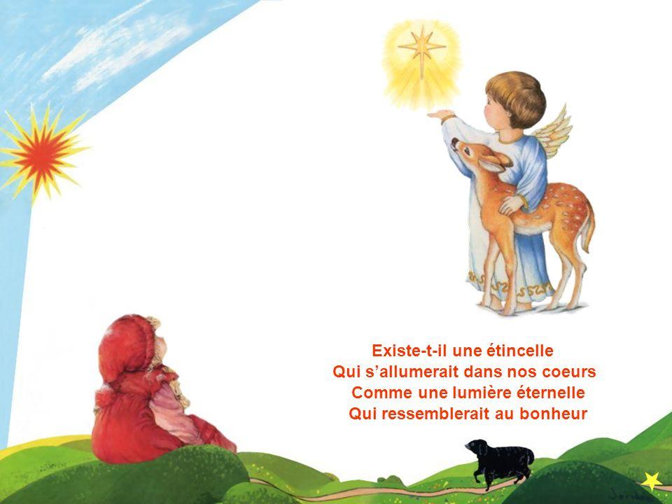 Existe-t-il une étincelle Qui sallumerait dans nos coeurs Comme une lumière éternelle Qui ressemblerait au bonheur