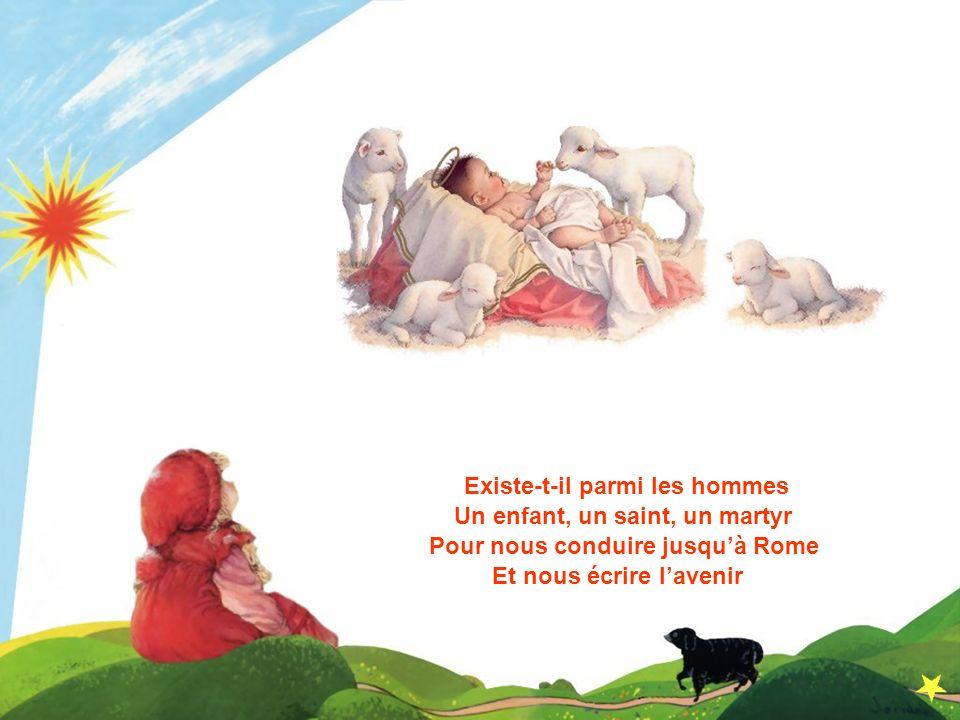Et nous écrire lavenir Existe-t-il parmi les hommes Un enfant, un saint, un martyr Pour nous conduire jusquà Rome