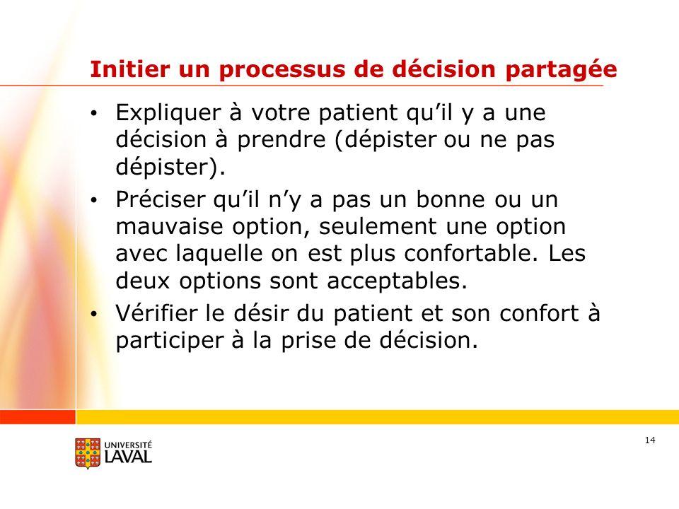 14 Initier un processus de décision partagée Expliquer à votre patient quil y a une décision à prendre (dépister ou ne pas dépister). Préciser quil ny