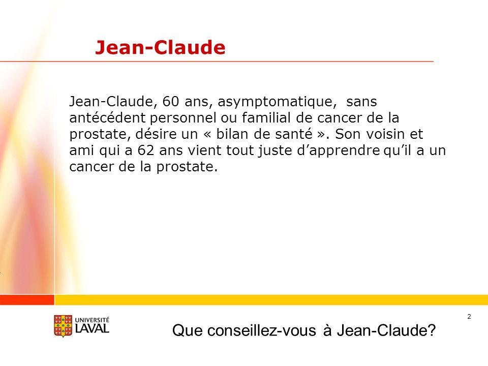 2 Jean-Claude Jean-Claude, 60 ans, asymptomatique, sans antécédent personnel ou familial de cancer de la prostate, désire un « bilan de santé ». Son v