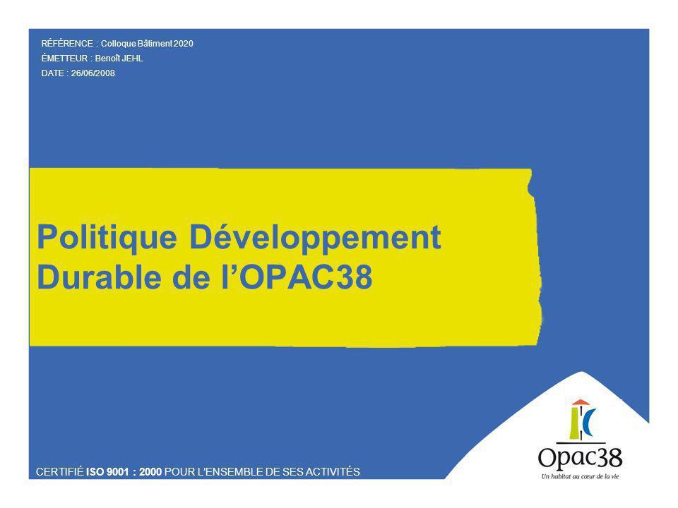 Politique Développement Durable de lOPAC38 CERTIFIÉ ISO 9001 : 2000 POUR LENSEMBLE DE SES ACTIVITÉS RÉFÉRENCE : Colloque Bâtiment 2020 ÉMETTEUR : Benoît JEHL DATE : 26/06/2008