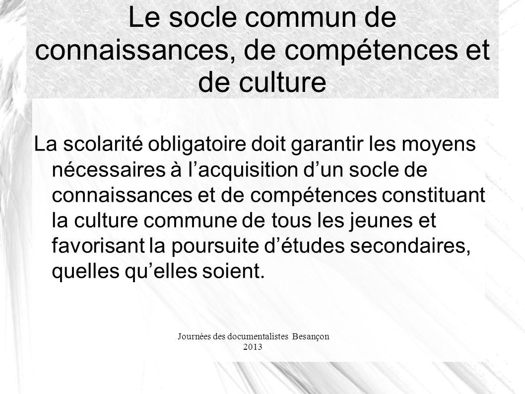 Journées des documentalistes Besançon 2013 Le socle commun de connaissances, de compétences et de culture La scolarité obligatoire doit garantir les m