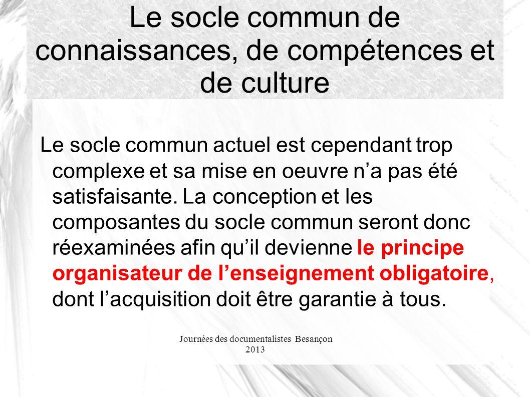 Journées des documentalistes Besançon 2013 Le socle commun de connaissances, de compétences et de culture Le socle commun actuel est cependant trop complexe et sa mise en oeuvre na pas été satisfaisante.